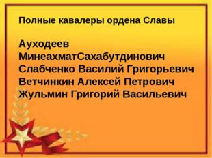 Полные кавалеры ордена Славы Ауходеев МинеахматСахабутдинович Слабченко Васи