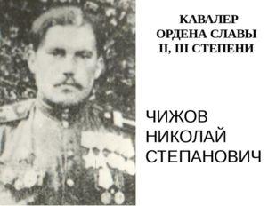 ЧИЖОВ НИКОЛАЙ СТЕПАНОВИЧ КАВАЛЕР ОРДЕНА СЛАВЫ II, III СТЕПЕНИ