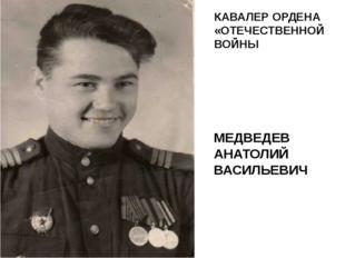 МЕДВЕДЕВ АНАТОЛИЙ ВАСИЛЬЕВИЧ КАВАЛЕР ОРДЕНА «ОТЕЧЕСТВЕННОЙ ВОЙНЫ