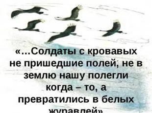 «…Солдаты с кровавых не пришедшие полей, не в землю нашу полегли когда – то,
