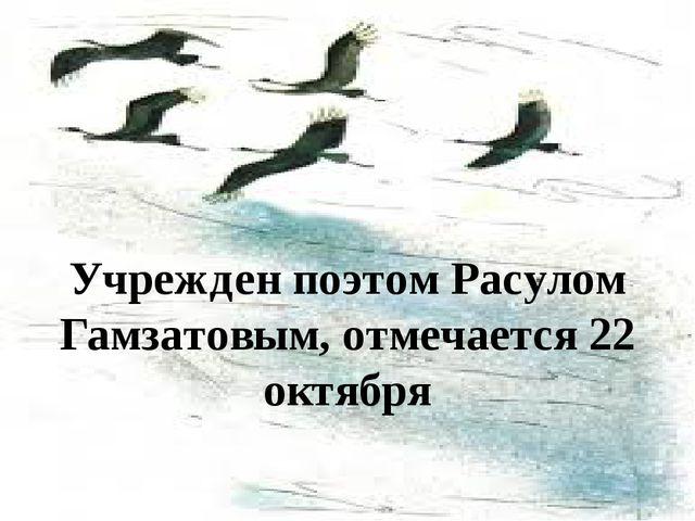 Учрежден поэтом Расулом Гамзатовым, отмечается 22 октября