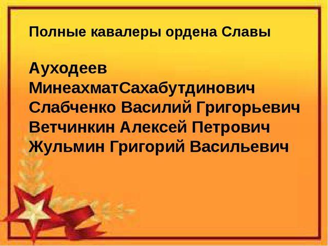 Полные кавалеры ордена Славы Ауходеев МинеахматСахабутдинович Слабченко Васи...