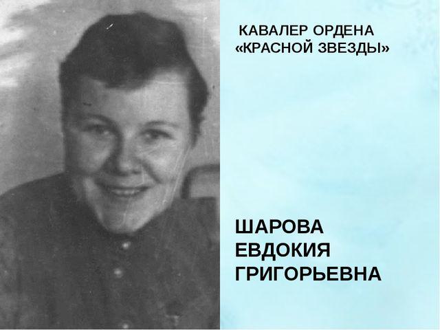 КАВАЛЕР ОРДЕНА «КРАСНОЙ ЗВЕЗДЫ» ШАРОВА ЕВДОКИЯ ГРИГОРЬЕВНА