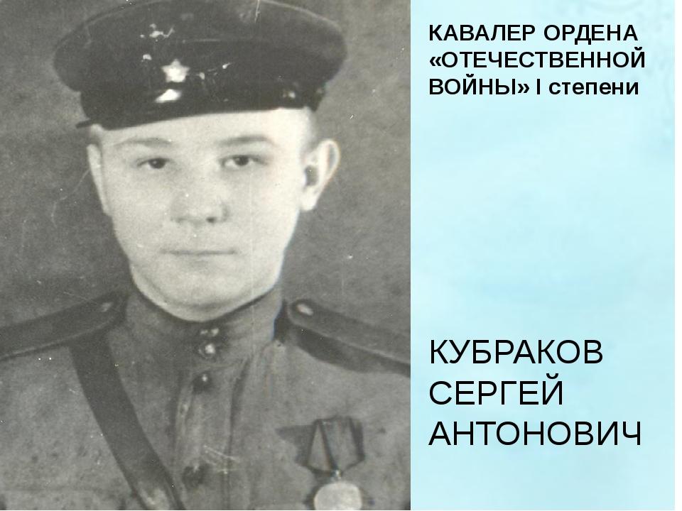 КУБРАКОВ СЕРГЕЙ АНТОНОВИЧ КАВАЛЕР ОРДЕНА «ОТЕЧЕСТВЕННОЙ ВОЙНЫ» I степени