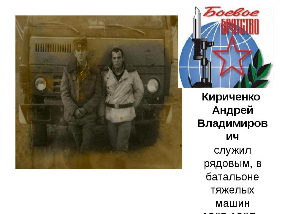 Кириченко Андрей Владимирович служил рядовым, в батальоне тяжелых машин 1985...