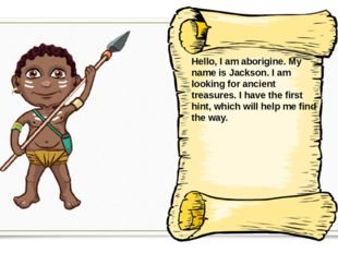 Hello, I am aborigine. My name is Jackson. I am looking for ancient treasures