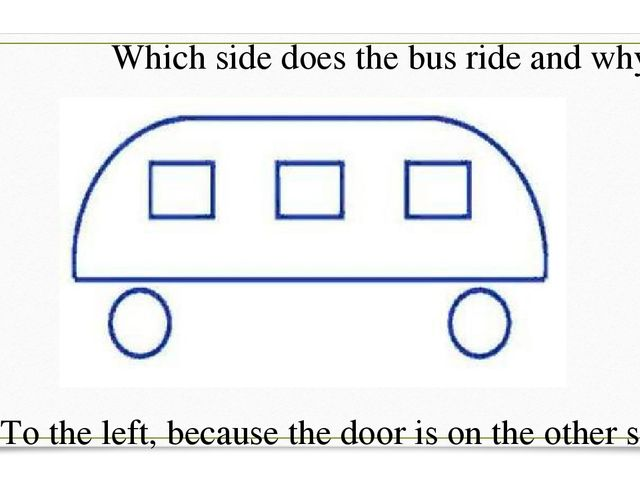 Which side does the bus ride and why? To the left, because the door is on the...