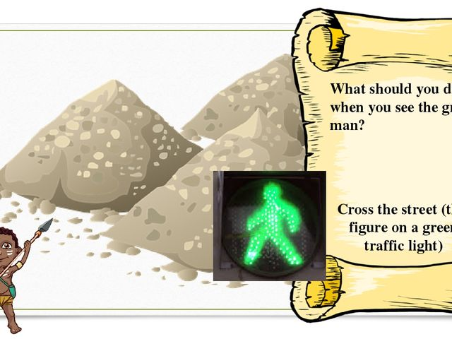 What should you do when you see the green man? Cross the street (this figure...