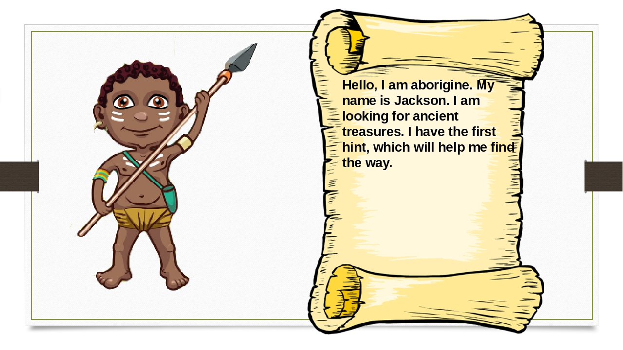 Hello, I am aborigine. My name is Jackson. I am looking for ancient treasures...