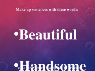 Make up sentences with these words: Beautiful Handsome Attractive Famous Succ