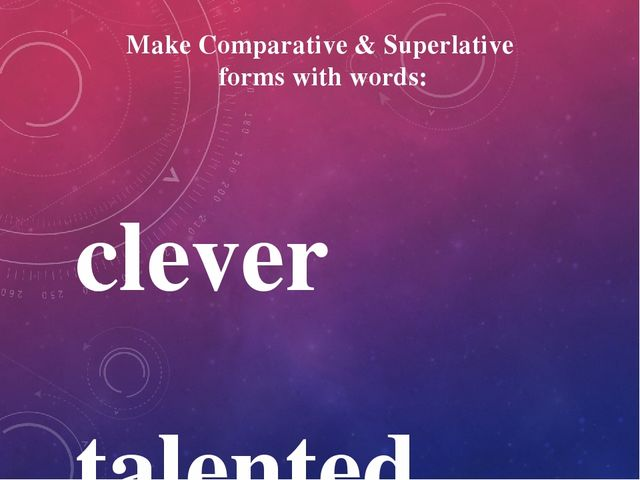 Make Comparative & Superlative forms with words: clever talented little rich...