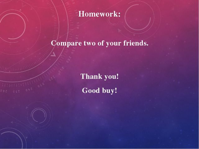 Homework: Compare two of your friends. Thank you! Good buy!