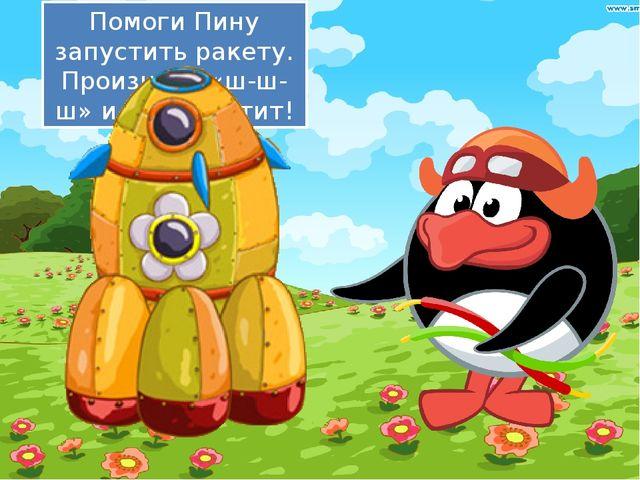 Помоги Пину запустить ракету. Произнеси «ш-ш-ш» и она взлетит!