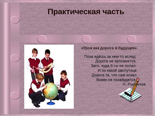 Практическая часть «Урок как дорога в будущее»  Н .Рыленков Пока идёшь за...