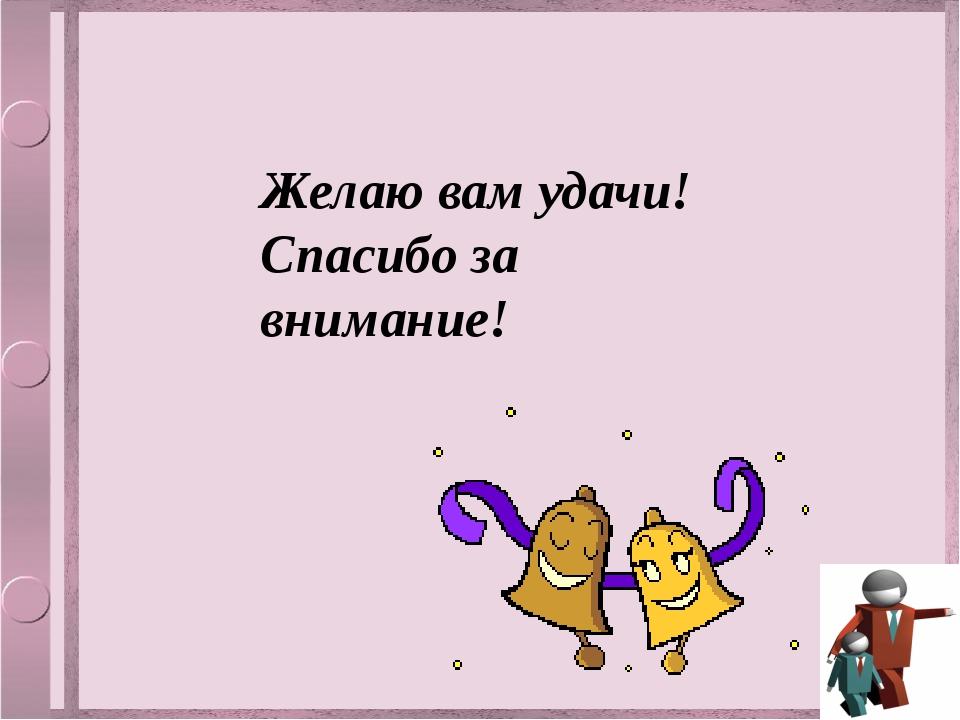 Желаю вам удачи! Спасибо за внимание!
