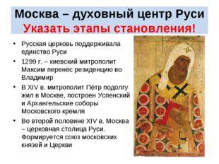 Москва – духовный центр Руси Указать этапы становления! Русская церковь подд