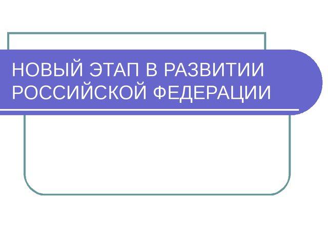 НОВЫЙ ЭТАП В РАЗВИТИИ РОССИЙСКОЙ ФЕДЕРАЦИИ