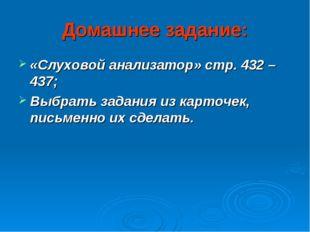 Домашнее задание: «Слуховой анализатор» стр. 432 – 437; Выбрать задания из ка