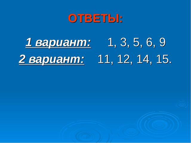 ОТВЕТЫ: 1 вариант: 1, 3, 5, 6, 9 2 вариант: 11, 12, 14, 15.