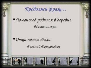 Продолжи фразу… Ломоносов родился в деревне Мишанинская Отца поэта звали Васи