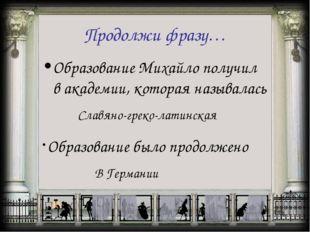 Продолжи фразу… Образование Михайло получил в академии, которая называлась Сл