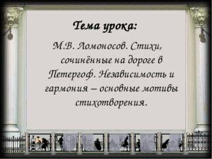 Тема урока: М.В. Ломоносов. Стихи, сочинённые на дороге в Петергоф. Независим
