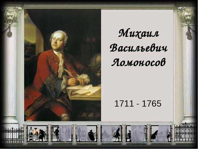 Михаил Васильевич Ломоносов 1711 - 1765