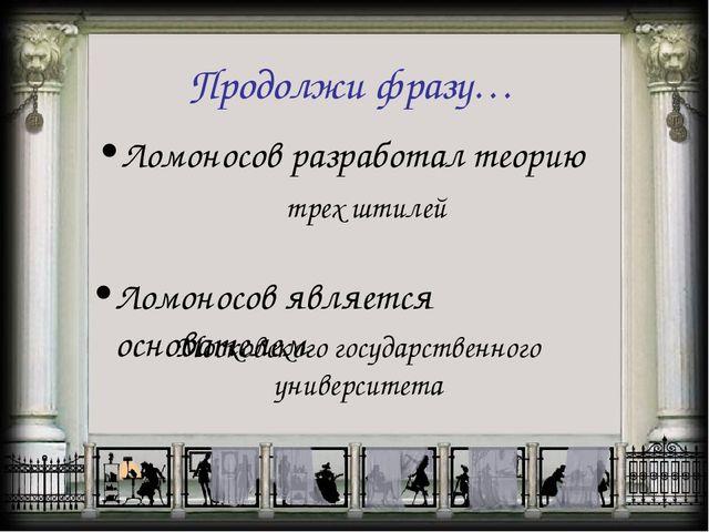 Продолжи фразу… Ломоносов разработал теорию трех штилей Ломоносов является ос...