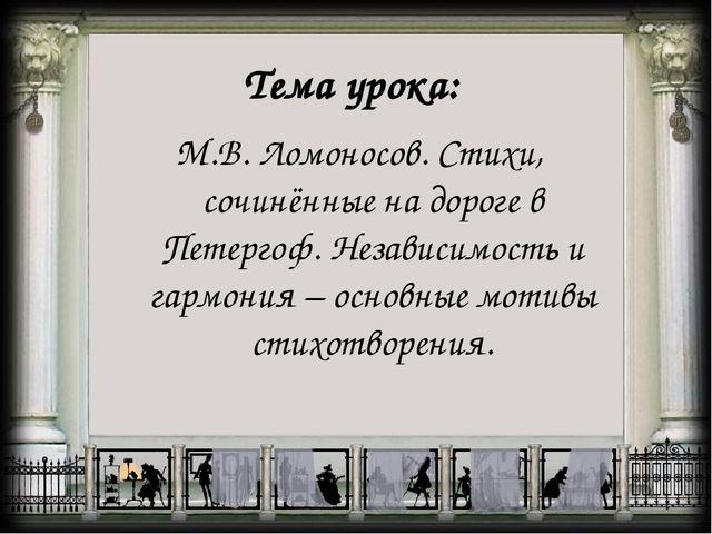 Тема урока: М.В. Ломоносов. Стихи, сочинённые на дороге в Петергоф. Независим...