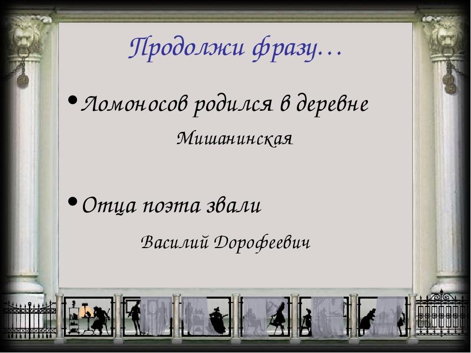 Продолжи фразу… Ломоносов родился в деревне Мишанинская Отца поэта звали Васи...