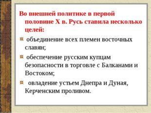 Во внешней политике в первой половине X в. Русь ставила несколько целей: объе