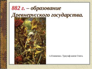 882 г. – образование Древнерусского государства. А.Клименко. Триумф князя Оле