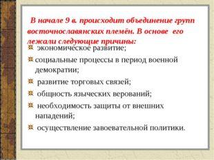 В начале 9 в. происходит объединение групп восточнославянских племён. В осно