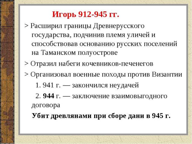Игорь 912-945 гг. > Расширил границы Древнерусского государства, подчинив пл...