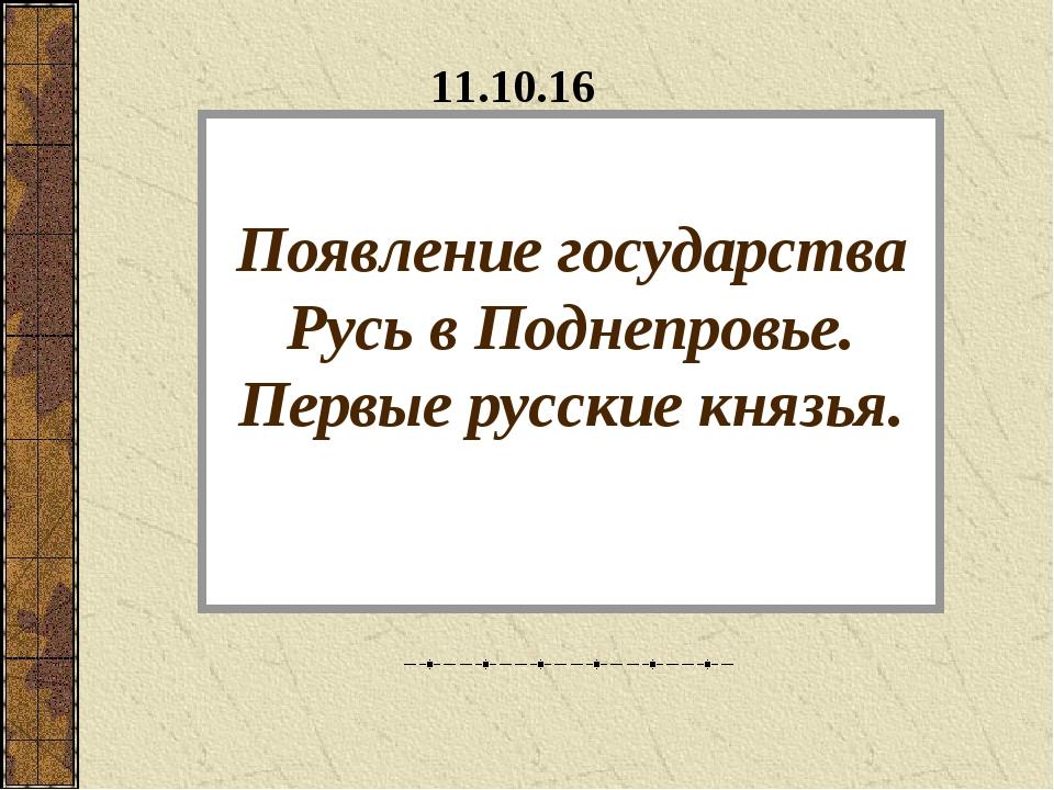 Появление государства Русь в Поднепровье. Первые русские князья. *