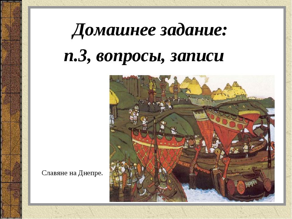 Домашнее задание: п.3, вопросы, записи Славяне на Днепре.