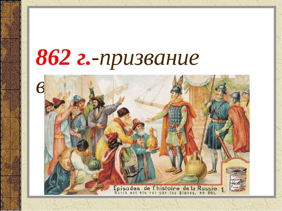 862 г.-призвание варягов в Новгород.