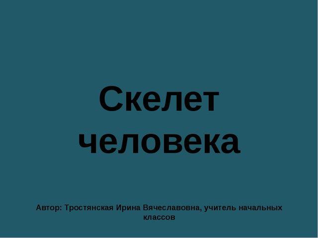 Скелет человека Автор: Тростянская Ирина Вячеславовна, учитель начальных клас...