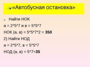 «Автобусная остановка» Найти НОК а = 2*5*7 и в = 5*5*7 НОК (а, в) = 5*5*7*2 =