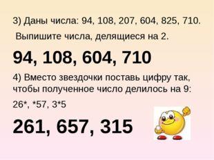 3) Даны числа: 94, 108, 207, 604, 825, 710. Выпишите числа, делящиеся на 2.
