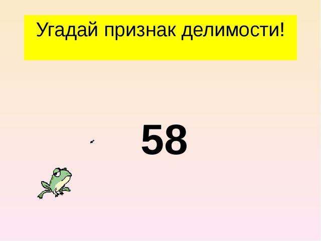 Угадай признак делимости! 58