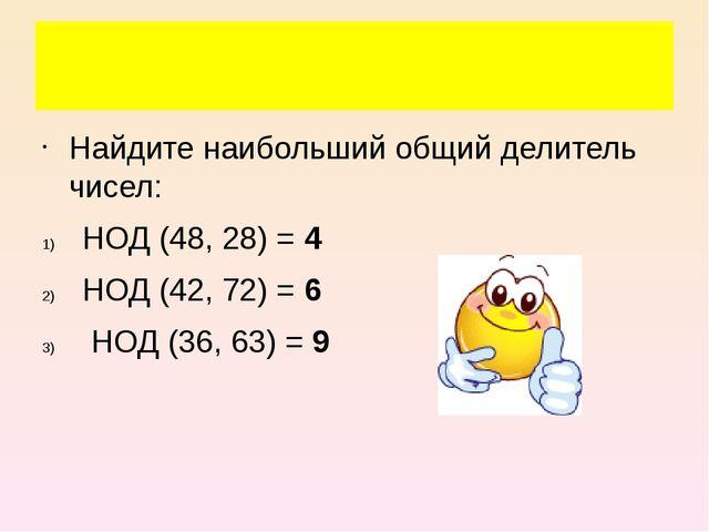 Найдите наибольший общий делитель чисел: НОД (48, 28) = 4 НОД (42, 72) = 6 Н...