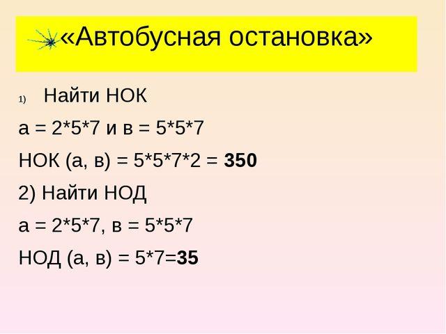 «Автобусная остановка» Найти НОК а = 2*5*7 и в = 5*5*7 НОК (а, в) = 5*5*7*2 =...