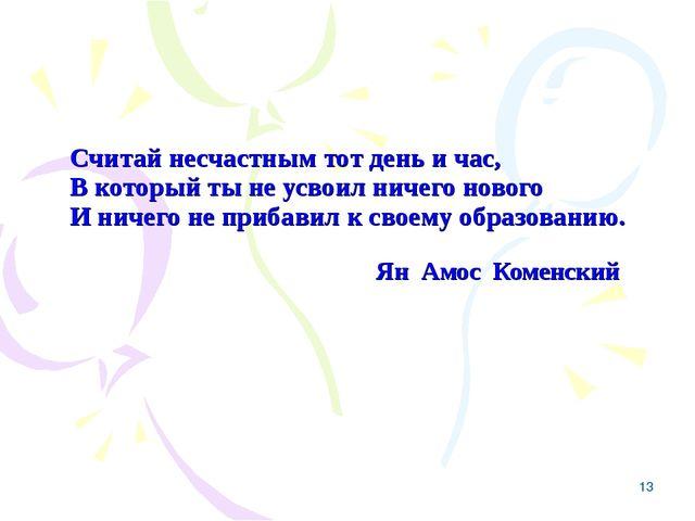 * Считай несчастным тот день и час, В который ты не усвоил ничего нового И ни...