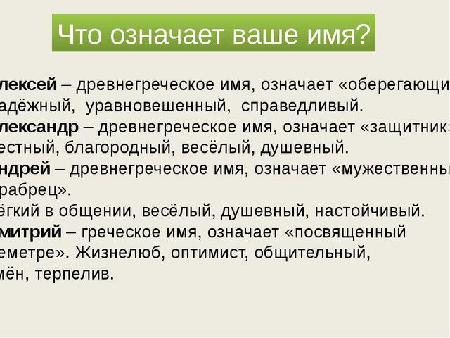Что означает ваше имя? Алексей – древнегреческое имя, означает «оберегающий»....
