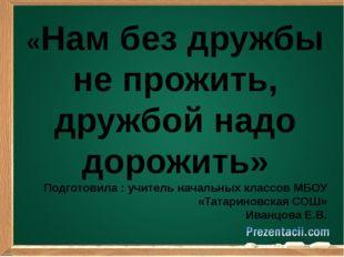 «Нам без дружбы не прожить, дружбой надо дорожить» Подготовила : учитель нач