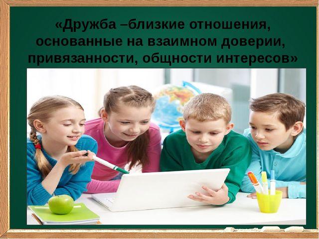 «Дружба –близкие отношения, основанные на взаимном доверии, привязанности, о...