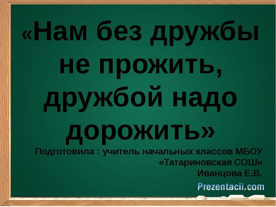 «Нам без дружбы не прожить, дружбой надо дорожить» Подготовила : учитель нач...