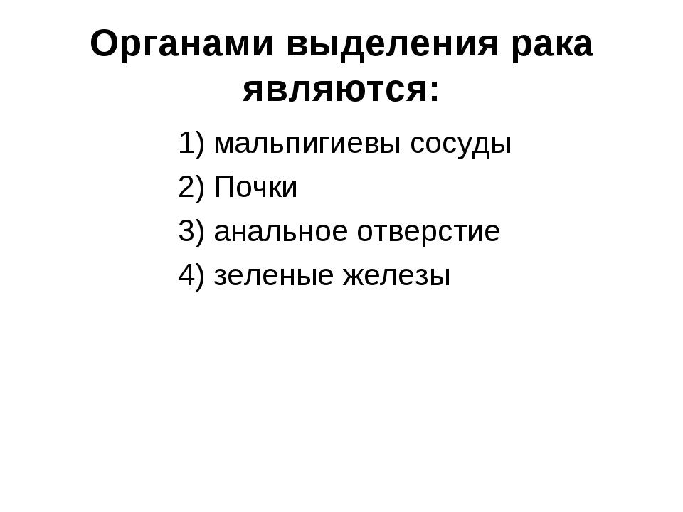 Органами выделения рака являются: 1) мальпигиевы сосуды 2) Почки 3) анальное...