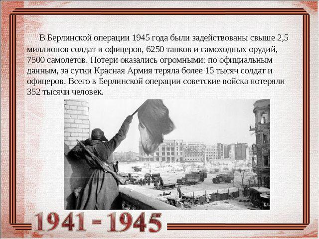В Берлинской операции 1945 года были задействованы свыше 2,5 миллионов солда...